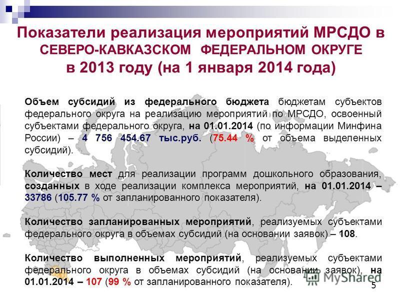 5 Показатели реализация мероприятий МРСДО в СЕВЕРО-КАВКАЗСКОМ ФЕДЕРАЛЬНОМ ОКРУГЕ в 2013 году (на 1 января 2014 года) Объем субсидий из федерального бюджета бюджетам субъектов федерального округа на реализацию мероприятий по МРСДО, освоенный субъектам