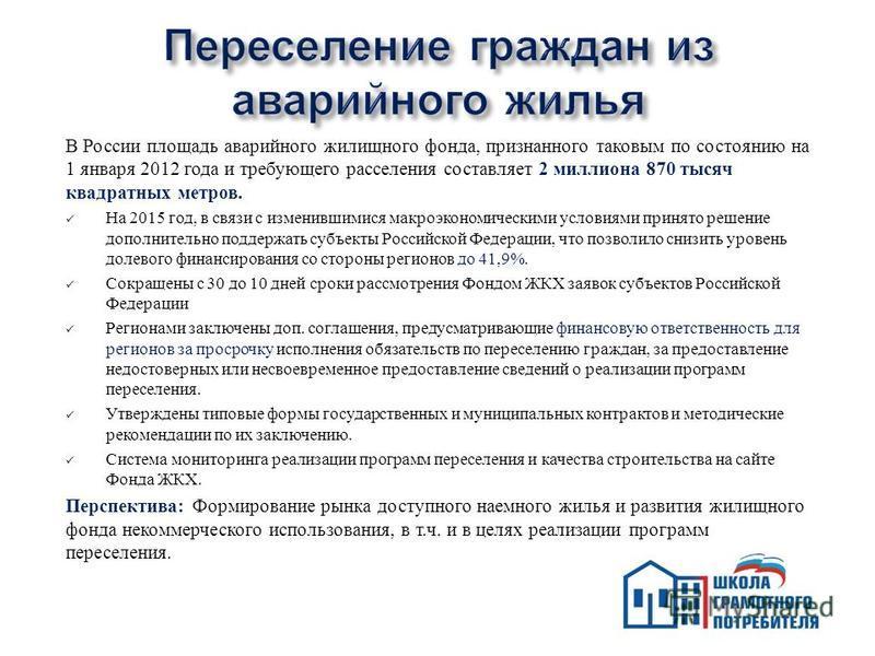 В России площадь аварийного жилищного фонда, признанного таковым по состоянию на 1 января 2012 года и требующего расселения составляет 2 миллиона 870 тысяч квадратных метров. На 2015 год, в связи с изменившимися макроэкономическими условиями принято