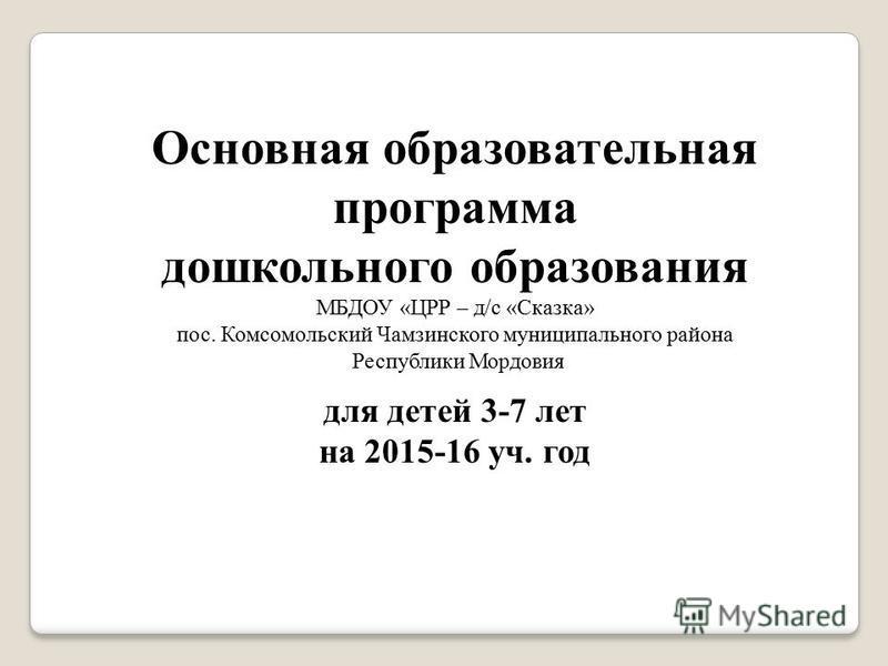 Основная образовательная программа дошкольного образования МБДОУ «ЦРР – д/с «Сказка» пос. Комсомольский Чамзинского муниципального района Республики Мордовия для детей 3-7 лет на 2015-16 уч. год