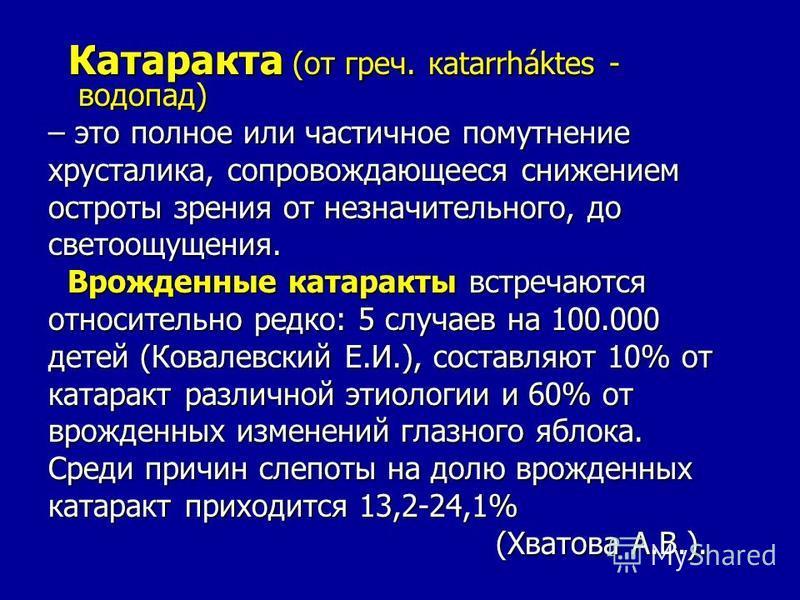 Катаракта (от греч. кatarrháktes - водопад) Катаракта (от греч. кatarrháktes - водопад) – это полное или частичное помутнение хрусталика, сопровождающееся снижением остроты зрения от незначительного, до светоощущения. Врожденные катаракты встречаются