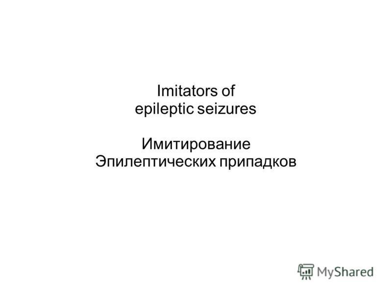 Imitators of epileptic seizures Имитирование Эпилептических припадков