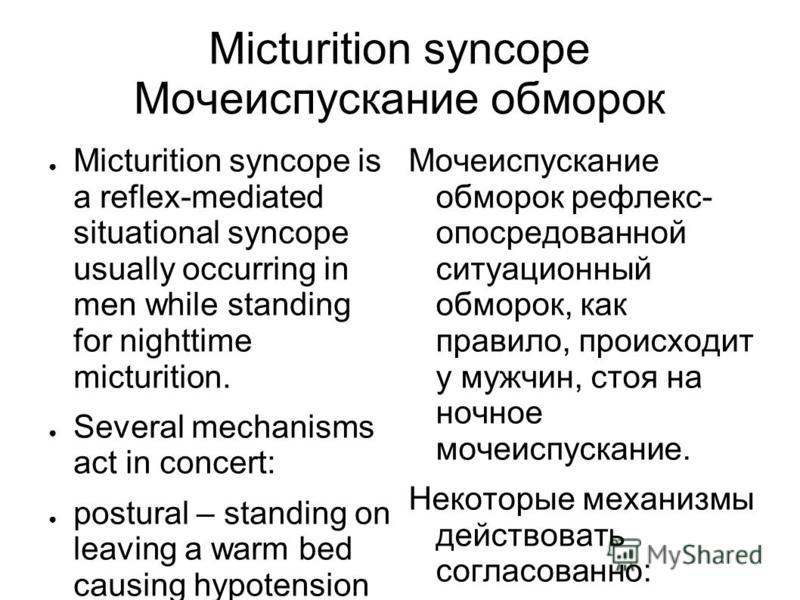 Micturition syncope Мочеиспускание обморок Micturition syncope is a reflex-mediated situational syncope usually occurring in men while standing for nighttime micturition. Several mechanisms act in concert: postural – standing on leaving a warm bed ca