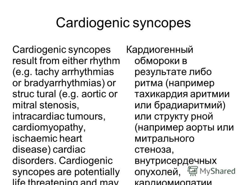 Cardiogenic syncopes Cardiogenic syncopes result from either rhythm (e.g. tachy arrhythmias or bradyarrhythmias) or struc tural (e.g. aortic or mitral stenosis, intracardiac tumours, cardiomyopathy, ischaemic heart disease) cardiac disorders. Cardiog