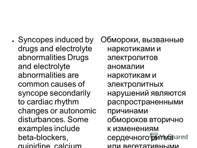 Syncopes induced by drugs and electrolyte abnormalities Drugs and electrolyte abnormalities are common causes of syncope secondarily to cardiac rhythm changes or autonomic disturbances. Some examples include beta-blockers, quinidine, calcium channel