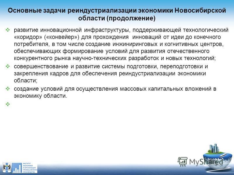 Основные задачи реиндустриализации экономики Новосибирской области (продолжение) развитие инновационной инфраструктуры, поддерживающей технологический «коридор» («конвейер») для прохождения инноваций от идеи до конечного потребителя, в том числе созд