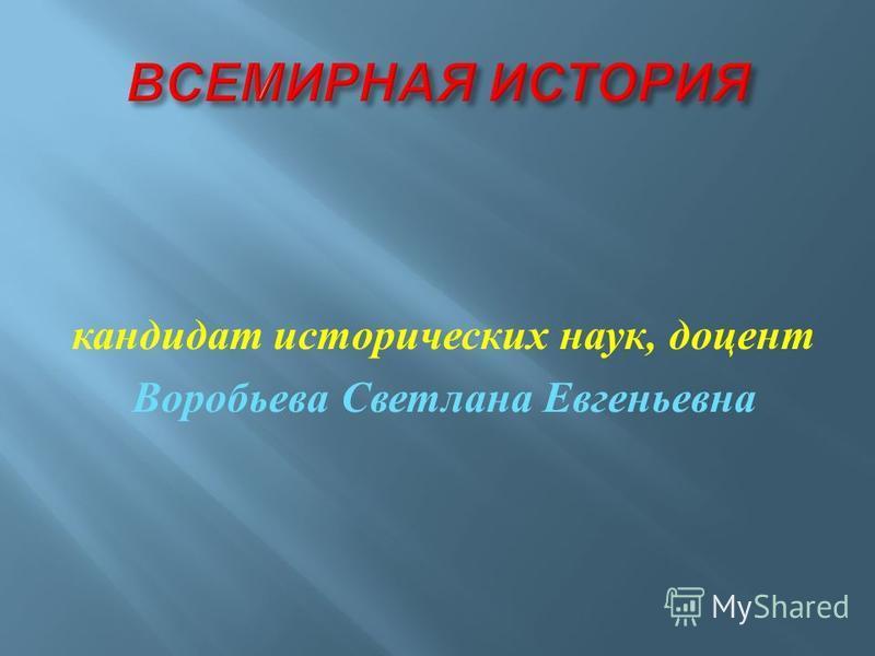 кандидат исторических наук, доцент Воробьева Светлана Евгеньевна