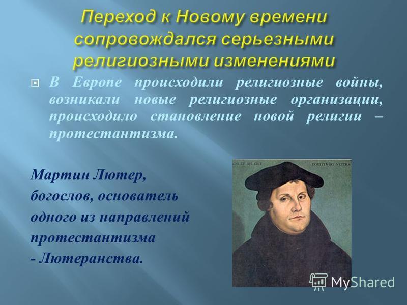 В Европе происходили религиозные войны, возникали новые религиозные организации, происходило становление новой религии – протестантизма. Мартин Лютер, богослов, основатель одного из направлений протестантизма - Лютеранства.