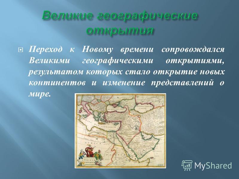 Переход к Новому времени сопровождался Великими географическими открытиями, результатом которых стало открытие новых континентов и изменение представлений о мире.