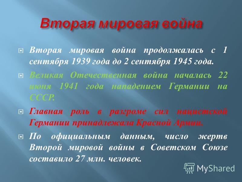 Вторая мировая война продолжалась с 1 сентября 1939 года до 2 сентября 1945 года. Великая Отечественная война началась 22 июня 1941 года нападением Германии на СССР. Главная роль в разгроме сил нацистской Германии принадлежала Красной Армии. По офици