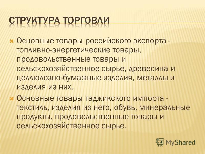 Основные товары российского экспорта - топливно-энергетические товары, продовольственные товары и сельскохозяйственное сырье, древесина и целлюлозно-бумажные изделия, металлы и изделия из них. Основные товары таджикского импорта - текстиль, изделия и