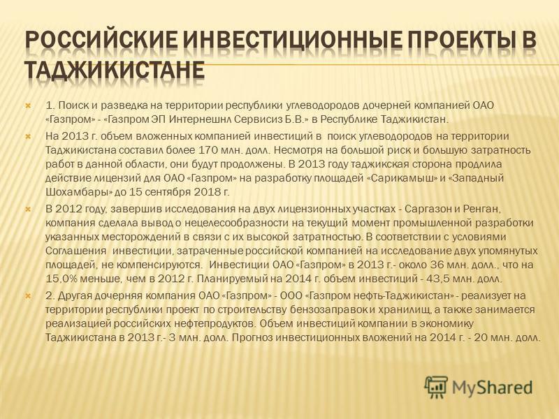 1. Поиск и разведка на территории республики углеводородов дочерней компанией ОАО «Газпром» - «Газпром ЭП Интернешнл Сервисиз Б.В.» в Республике Таджикистан. На 2013 г. объем вложенных компанией инвестиций в поиск углеводородов на территории Таджикис