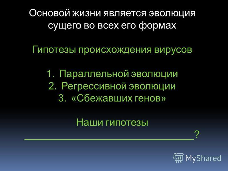 Основой жизни является эволюция сущего во всех его формах Гипотезы происхождения вирусов 1. Параллельной эволюции 2. Регрессивной эволюции 3.«Сбежавших генов» Наши гипотезы ______________________________?