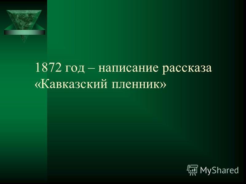 1872 год – написание рассказа «Кавказский пленник»