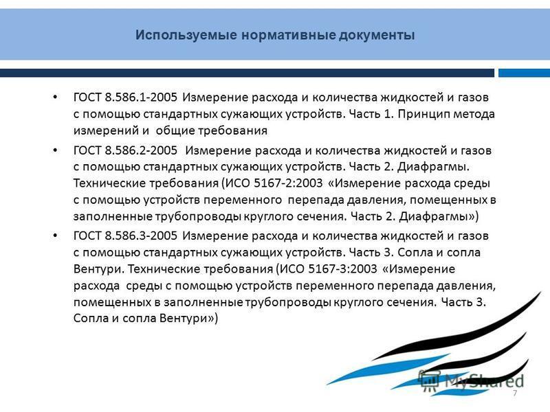 Используемые нормативные документы ГОСТ 8.586.1-2005 Измерение расхода и количества жидкостей и газов с помощью стандартных сужающих устройств. Часть 1. Принцип метода измерений и общие требования ГОСТ 8.586.2-2005 Измерение расхода и количества жидк