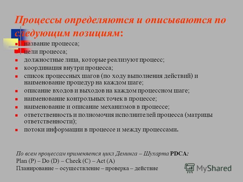 Процессы определяются и описываются по следующим позициям: название процесса; цели процесса; должностные лица, которые реализуют процесс; координация внутри процесса; список процессных шагов (по ходу выполнения действий) и наименование процедур на ка