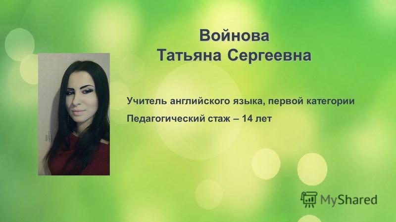 Учитель английского языка, первой категории Педагогический стаж – 14 лет Войнова Татьяна Сергеевна