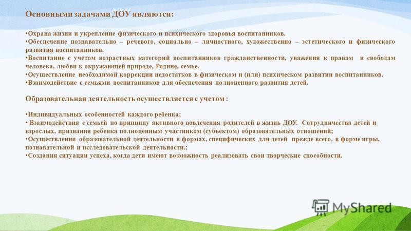 Основными задачами ДОУ являются: Охрана жизни и укрепление физического и психического здоровья воспитанников. Обеспечение познавательно – речевого, социально – личностного, художественно – эстетического и физического развития воспитанников. Воспитани