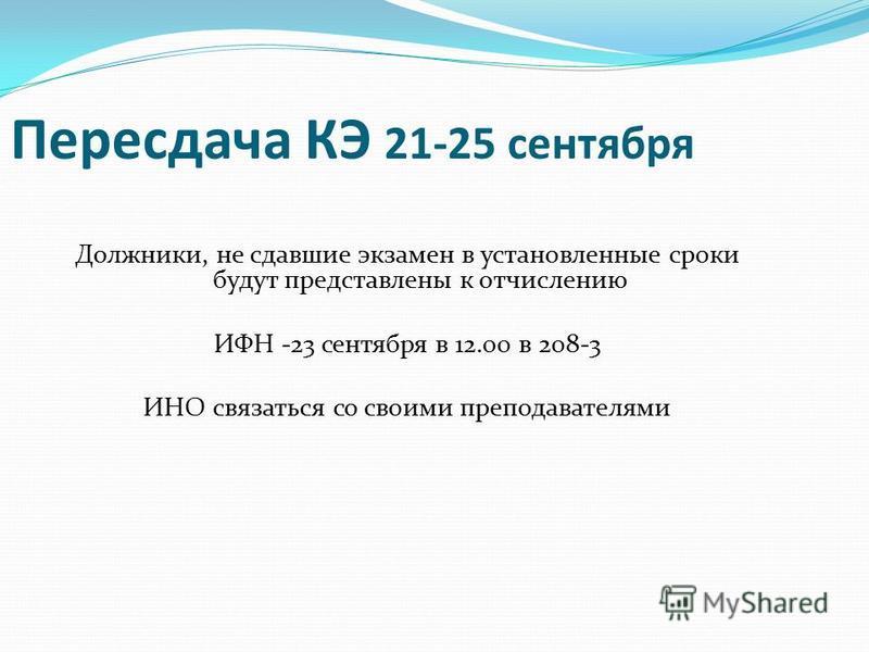 Пересдача КЭ 21-25 сентября Должники, не сдавшие экзамен в установленные сроки будут представлены к отчислению ИФН -23 сентября в 12.00 в 208-3 ИНО связаться со своими преподавателями
