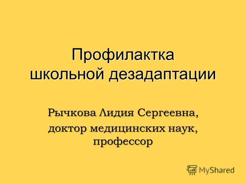 Профилактка школьной дезадаптации Рычкова Лидия Сергеевна, доктор медицинских наук, профессор