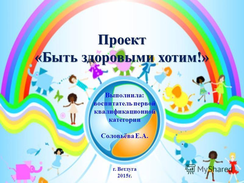 Выполнила: воспитатель первой квалификационной категории Соловьёва Е.А. г. Ветлуга 2015 г. Проект «Быть здоровыми хотим!»