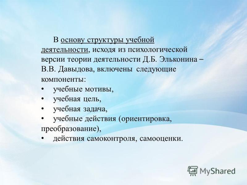 В основу структуры учебной деятельности, исходя из психологической версии теории деятельности Д.Б. Эльконина – В.В. Давыдова, включены следующие компоненты: учебные мотивы, учебная цель, учебная задача, учебные действия (ориентировка, преобразование)
