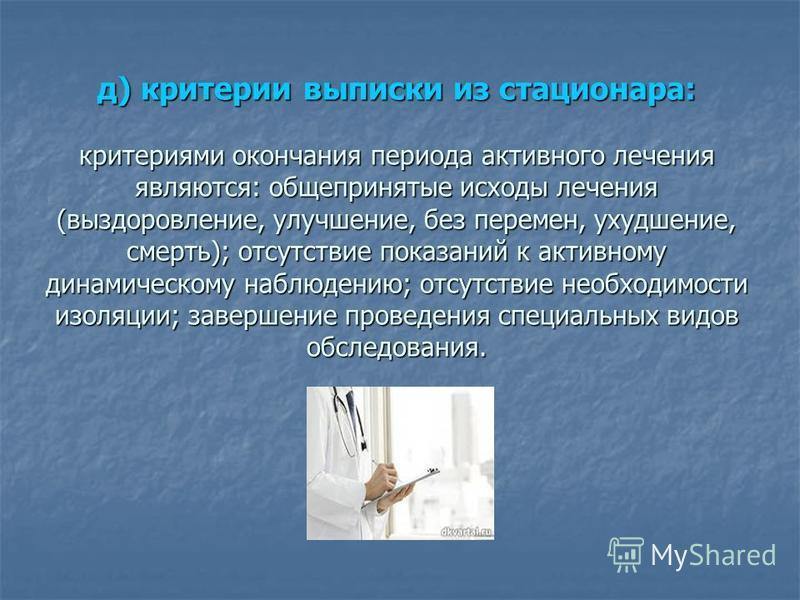 д) критерии выписки из стационара: критериями окончания периода активного лечения являются: общепринятые исходы лечения (выздоровление, улучшение, без перемен, ухудшение, смерть); отсутствие показаний к активному динамическому наблюдению; отсутствие