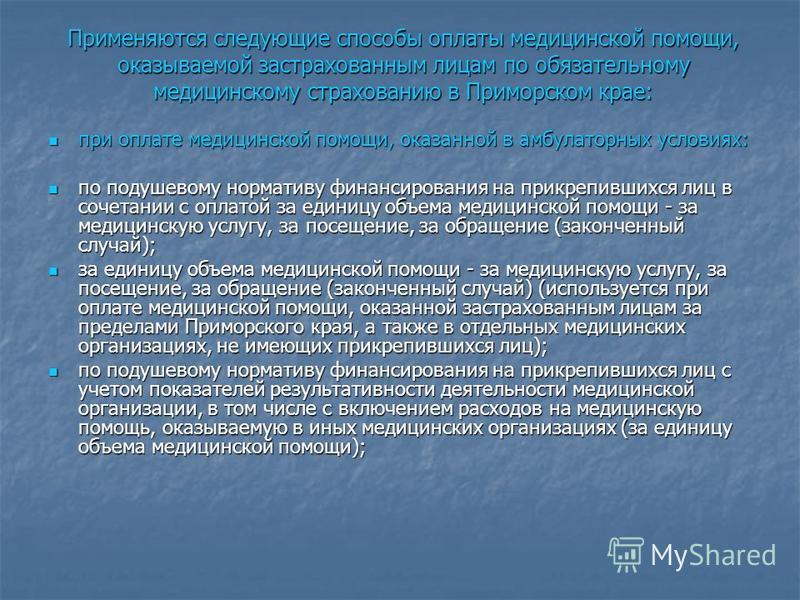 Применяются следующие способы оплаты медицинской помощи, оказываемой застрахованным лицам по обязательному медицинскому страхованию в Приморском крае: при оплате медицинской помощи, оказанной в амбулаторных условиях: при оплате медицинской помощи, ок