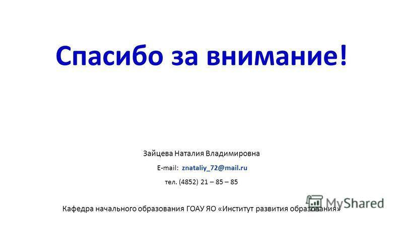 Спасибо за внимание! Зайцева Наталия Владимировна E-mail: znataliy_72@mail.ru тел. (4852) 21 – 85 – 85 Кафедра начального образования ГОАУ ЯО «Институт развития образования»