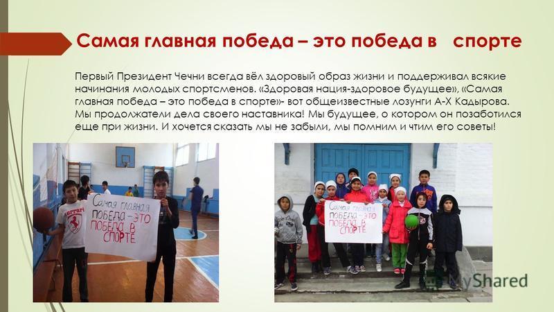 Самая главная победа – это победа в спорте Первый Президент Чечни всегда вёл здоровый образ жизни и поддерживал всякие начинания молодых спортсменов. «Здоровая нация-здоровое будущее», «Самая главная победа – это победа в спорте»- вот общеизвестные л