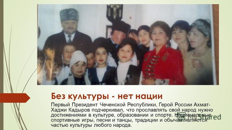 Без культуры - нет нации Первый Президент Чеченской Республики, Герой России Ахмат- Хаджи Кадыров подчеркивал, что прославлять свой народ нужно достижениями в культуре, образовании и спорте. Национальные спортивные игры, песни и танцы, традиции и обы