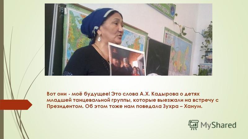 Вот они - моё будущее! Это слова А.Х. Кадырова о детях младшей танцевальной группы, которые выезжали на встречу с Президентом. Об этом тоже нам поведала Зухра – Ханум.