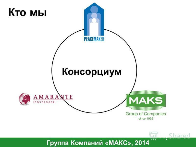 Кто мы Группа Компаний «МАКС», 2014 Консорциум