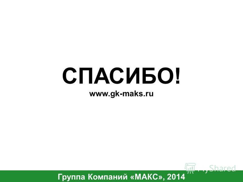СПАСИБО! Группа Компаний «МАКС», 2014 www.gk-maks.ru