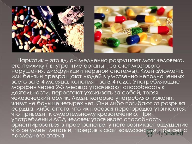 Наркотик – это яд, он медленно разрушает мозг человека, его психику,( внутренние органы – за счет мозгового нарушения, дисфункции нервной системы). Клей «Момент» или бензин превращают людей в умственно неполноценных всего за 3-4 месяца, конопля – за