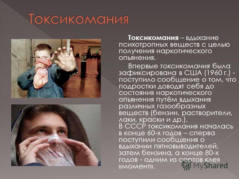 Токсикомания – вдыхание психотропных веществ с целью получения наркотического опьянения. Впервые токсикомания была зафиксирована в США (1960 г.) - поступило сообщение о том, что подростки доводят себя до состояния наркотического опьянения путём вдыха