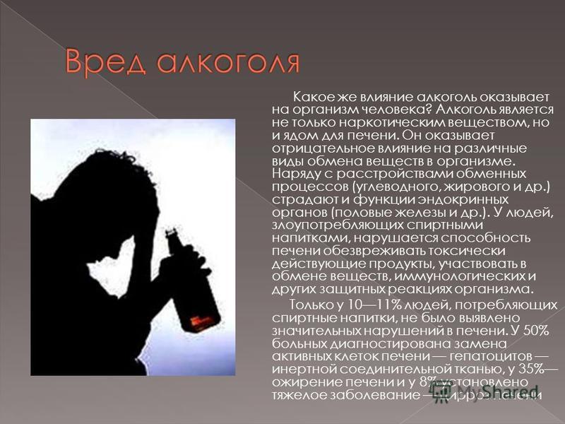 Какое же влияние алкоголь оказывает на организм человека? Алкоголь является не только наркотическим веществом, но и ядом для печени. Он оказывает отрицательное влияние на различные виды обмена веществ в организме. Наряду с расстройствами обменных про