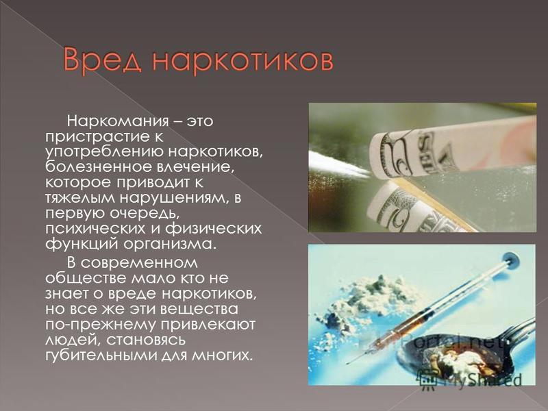 Наркомания – это пристрастие к употреблению наркотиков, болезненное влечение, которое приводит к тяжелым нарушениям, в первую очередь, психических и физических функций организма. В современном обществе мало кто не знает о вреде наркотиков, но все же