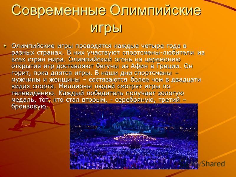 Современные Олимпийские игры Олимпийские игры проводятся каждые четыре года в разных странах. В них участвуют спортсмены-любители из всех стран мира. Олимпийский огонь на церемонию открытия игр доставляют бегуны из Афин в Греции. Он горит, пока длятс