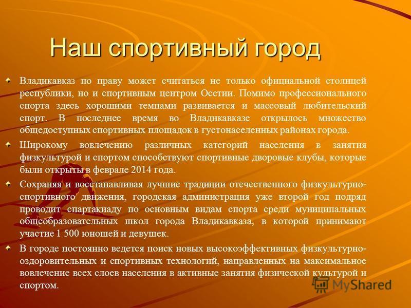 Наш спортивный город Владикавказ по праву может считаться не только официальной столицей республики, но и спортивным центром Осетии. Помимо профессионального спорта здесь хорошими темпами развивается и массовый любительский спорт. В последнее время в