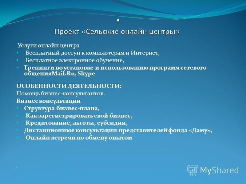 Услуги онлайн центра Бесплатный доступ к компьютерам и Интернет, Бесплатное электронное обучение, Тренинги по установке и использованию программ сетевого общенияMail.Ru, Skype ОСОБЕННОСТИ ДЕЯТЕЛЬНОСТИ: Помощь бизнес-консультантов. Бизнес консультации
