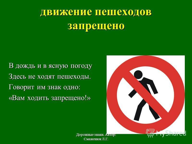 движение пешеходов запрещено В дождь и в ясную погоду Здесь не ходят пешеходы. Говорит им знак одно: «Вам ходить запрещено!» Дорожные знаки. Автор: Смаженюк Л.Г.