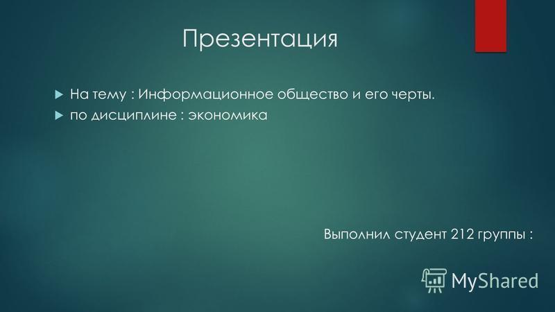 Презентация На тему : Информационное общество и его черты. по дисциплине : экономика Выполнил студент 212 группы :