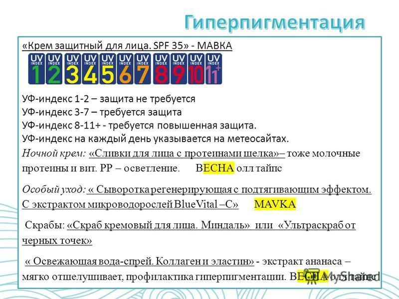 «Крем защитный для лица. SPF 35» - МАВКА УФ-индекс 1-2 – защита не требуется УФ-индекс 3-7 – требуется защита УФ-индекс 8-11+ - требуется повышенная защита. УФ-индекс на каждый день указывается на метеосайтах. Ночной крем: «Сливки для лица с протеина