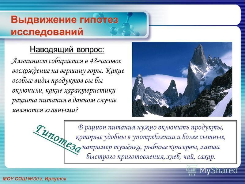 МОУ СОШ 30 г. Иркутск Выдвижение гипотез исследований Наводящий вопрос: Альпинист собирается в 48-часовое восхождение на вершину горы. Какие особые виды продуктов вы бы включили, какие характеристики рациона питания в данном случае являются главными?