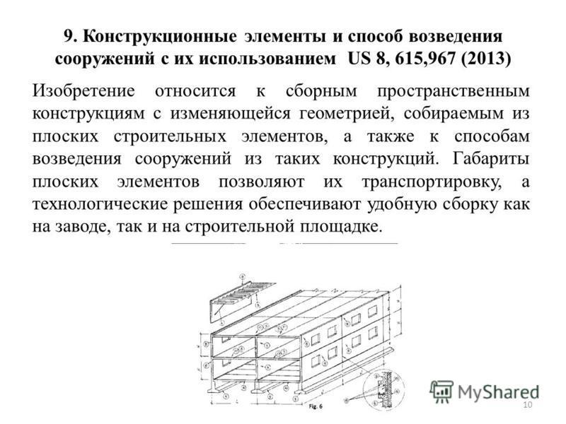 9. Конструкционные элементы и способ возведения сооружений с их использованием US 8, 615,967 (2013) Изобретение относится к сборным пространственным конструкциям с изменяющейся геометрией, собираемым из плоских строительных элементов, а также к спосо