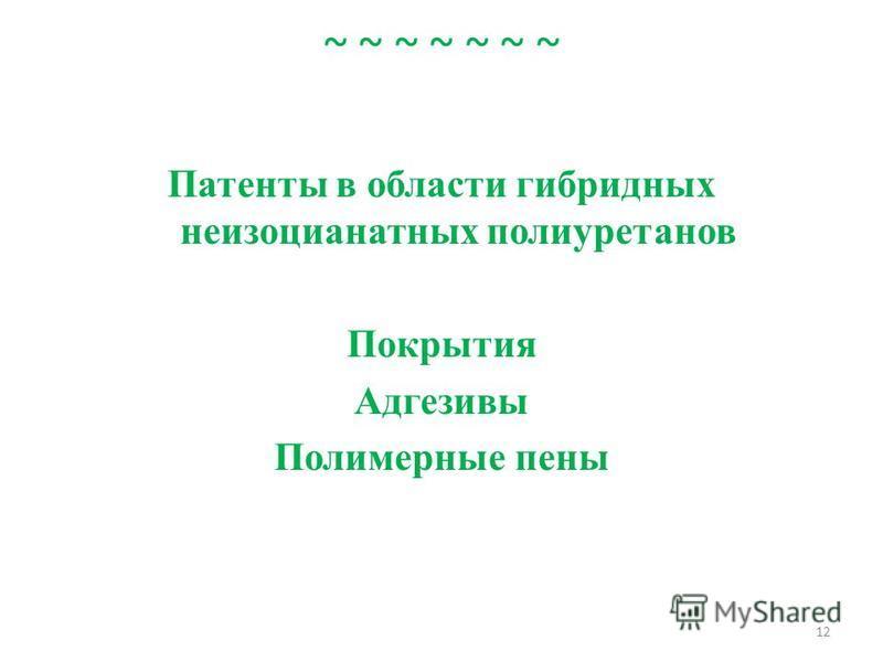 ~ ~ ~ ~ ~ ~ ~ Патенты в области гибридных неизоцианатных полиуретанов Покрытия Адгезивы Полимерные пены 12