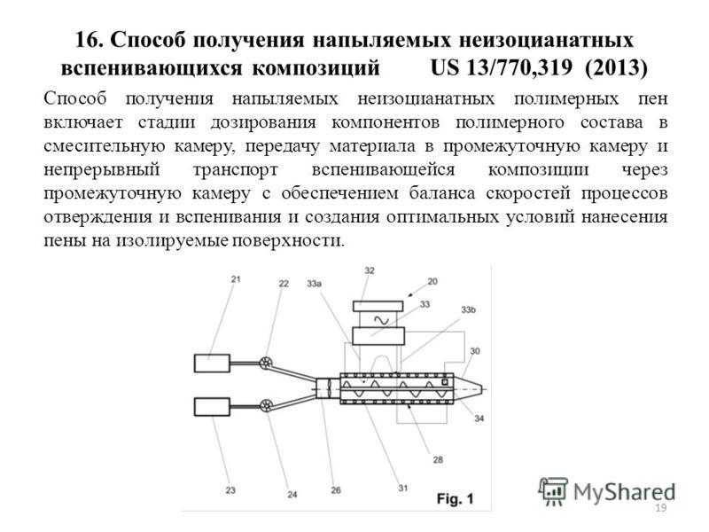 16. Способ получения напыляемых неизоцианатных вспенивающихся композиций US 13/770,319 (2013) Способ получения напыляемых неизоцианатных полимерных пен включает стадии дозирования компонентов полимерного состава в смесительную камеру, передачу матери