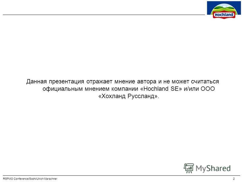 Данная презентация отражает мнение автора и не может считаться официальным мнением компании «Hochland SE» и/или ООО «Хохланд Руссланд». 2
