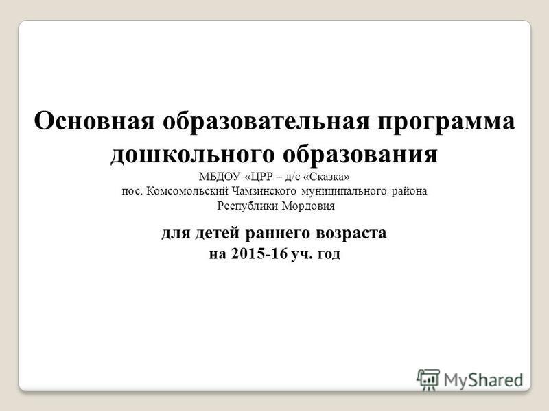 Основная образовательная программа дошкольного образования МБДОУ «ЦРР – д/с «Сказка» пос. Комсомольский Чамзинского муниципального района Республики Мордовия для детей раннего возраста на 2015-16 уч. год