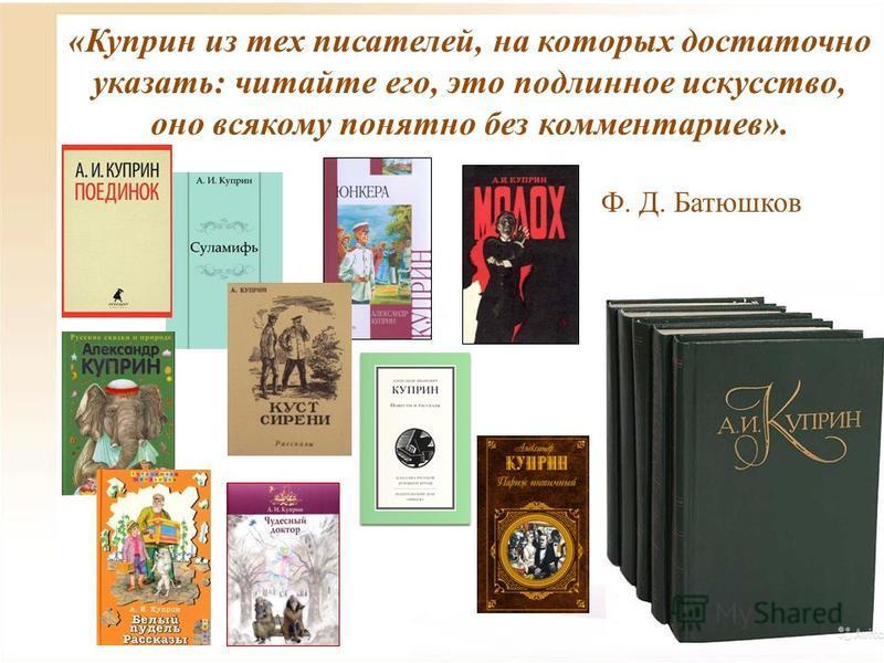 «Куприн из тех писателей, на которых достаточно указать: читайте его, это подлинное искусство, оно всякому понятно без комментариев». Ф. Д. Батюшков